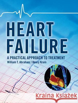Heart Failure: A Practical Approach to Treatment William T. Abraham Henry Krum 9780071443159