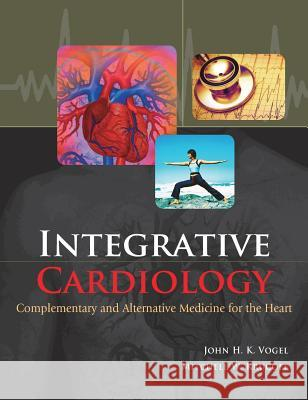 Integrative Cardiology: Complementary and Alternative Medicine for the Heart: Complementary and Alternative Medicine for the Heart John H. K. Vogel Mitchell W. Krucoff 9780071443371