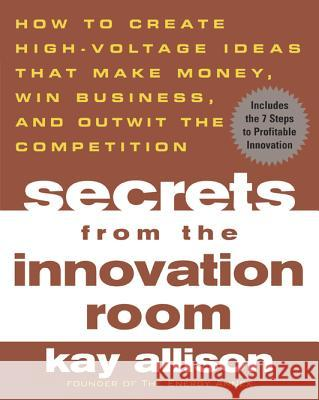 Secrets from the Innovation Room: How to Create High-Voltage Ideas That Make Money, Win Business, and Outwit the Competition Kay Allison David Buscher 9780071443753
