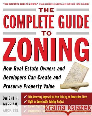 The Complete Guide to Zoning: How to Navigate the Complex and Expensive Maze of Zoning, Planning, Environmental, and Land-Use Law Dwight Merriam 9780071443791