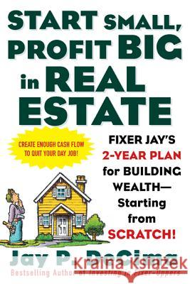 Start Small, Profit Big in Real Estate: Fixer Jay's 2-Year Plan for Building Wealth - Starting from Scratch! Jay P. Decima 9780071443807
