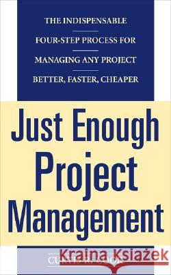 Just Enough Project Management: The Indispensable Four-Step Process for Managing Any Project, Better, Faster, Cheaper Curtis R. Cook 9780071445405