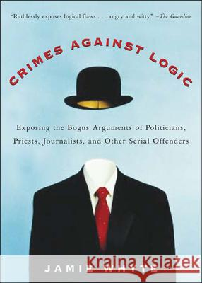 Crimes Against Logic: Exposing the Bogus Arguments of Politicians, Priests, Journalists, and Other Serial Offenders Jamie Whyte 9780071446433