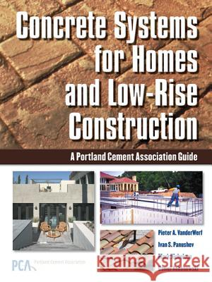 Concrete Systems for Homes and Low-Rise Construction: A Portland Cement Association's Guide for Homes and Lo-Rise Buildings Pieter A. VanderWerf Ivan S. Panushev Mark Nicholson 9780071452366