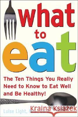 What to Eat: The Ten Things You Really Need to Know to Eat Well and Be Healthy! Luise Light 9780071453134