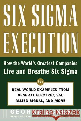 Six SIGMA Execution: How the World's Greatest Companies Live and Breathe Six SIGMA George Eckes 9780071453646