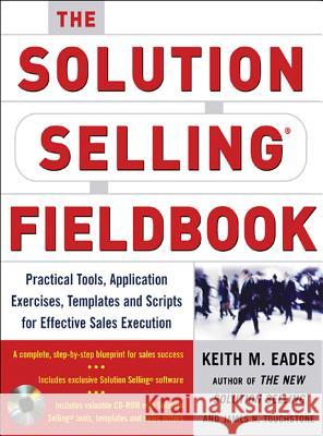 The Solution Selling Fieldbook: Practical Tools, Application Exercises, Templates and Scripts for Effective Sales Execution [With CDROM] Keith M. Eades James N. Touchstone Timothy T. Sullivan 9780071456074