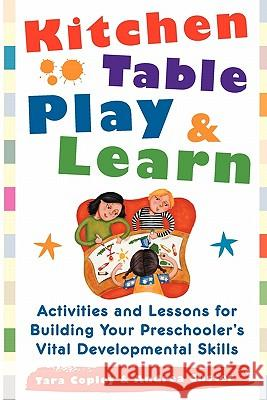 Kitchen Table Play & Learn: Activities and Lessons for Building Your Preschooler's Vital Developmental Skills Tara Copley Andrea Custer 9780071460163