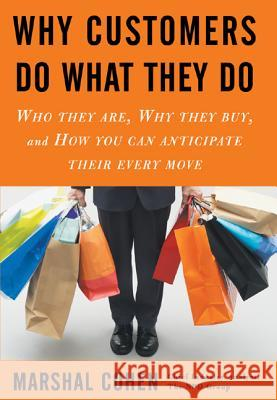 Why Customers Do What They Do: Who They Are, Why They Buy, and How You Can Anticipate Their Every Move Marshal Cohen 9780071460361