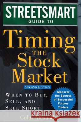 Streetsmart Guide to Timing the Stock Market: When to Buy, Sell, and Sell Short Colin Alexander 9780071461054