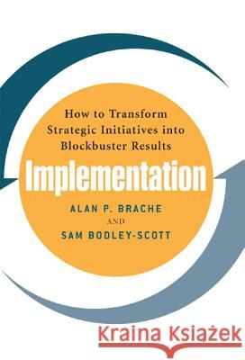 Implementation: How to Transform Strategic Initiatives into Blockbuster Results Alan P. Brache Sam Bodley-Scott 9780071461559