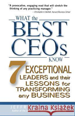 What the Best CEOs Know: 7 Exceptional Leaders and Their Lessons for Transforming Any Business Jeffrey A. Krames 9780071462525
