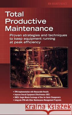 Total Productive Maintenance: Proven Strategies and Techniques to Keep Equipment Running at Maximum Efficiency Steve Borris 9780071467339
