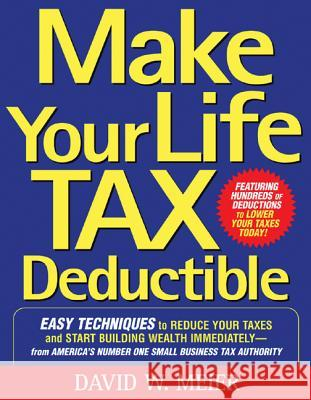 Make Your Life Tax Deductible: Easy Techniques to Reduce Your Taxes and Start Building Wealth Immediately David W. Meier 9780071467629