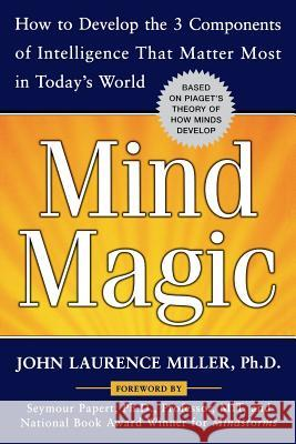Mind Magic: How to Develop the 3 Components of Intelligence That Matter Most in Today's World John Laurence Miller 9780071468053