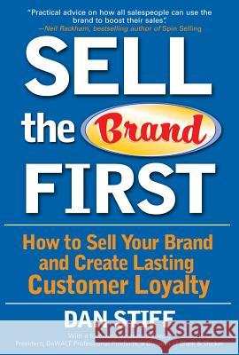Sell the Brand First: How to Sell Your Brand and Create Lasting Customer Loyalty Dan Stiff John Schiech 9780071470421