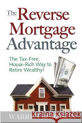 The Reverse Mortgage Advantage: The Tax-Free, House Rich Way to Retire Wealthy! Warren Boroson 9780071470728