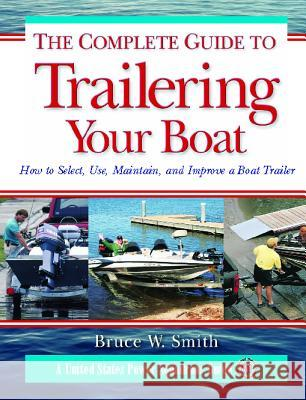 The Complete Guide to Trailering Your Boat: How to Select, Use, Maintain, and Improve Boat Trailers Bruce W. Smith 9780071471640