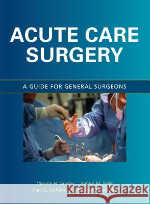 Acute Care Surgery: A Guide for General Surgeons Vicente H. Gracias Mark G. McKenney Patrick M. Reilly 9780071472906