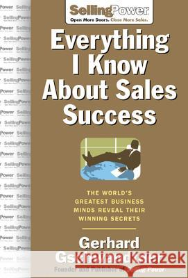 Everything I Know about Sales Success: The World's Greatest Business Minds Reveal Their Formulas for Winning the Hearts and Minds Gerhard Gschwandtner 9780071473873