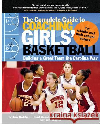 The Complete Guide to Coaching Girls' Basketball: Building a Great Team the Carolina Way Sylvia Hatchell 9780071473941