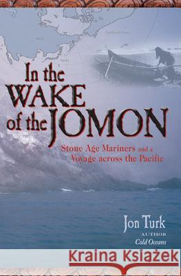 In the Wake of the Jomon: Stone Age Mariners and a Voyage Across the Pacific Jon Turk 9780071474658