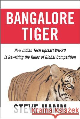 Bangalore Tiger: How Indian Tech Upstart Wipro Is Rewriting the Rules of Global Competition Steve Hamm 9780071474788