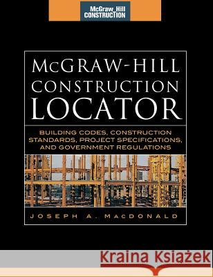 McGraw-Hill Construction Locator (McGraw-Hill Construction Series): Building Codes, Construction Standards, Project Specifications, and Government Reg Joseph A. MacDonald 9780071475303