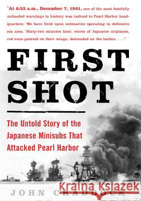 First Shot: The Untold Story of the Japanese Minisubs That Attacked Pearl Harbor John Craddock 9780071479110