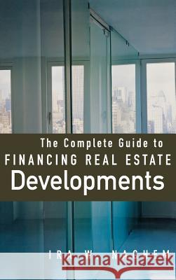 The Complete Guide to Financing Real Estate Developments Ira W. Nachem 9780071479356