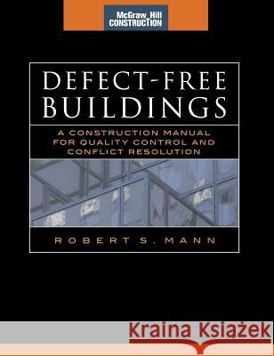Defect-Free Buildings (McGraw-Hill Construction Series): A Construction Manual for Quality Control and Conflict Resolution Robert S. Mann 9780071479592