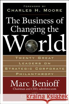 The Business of Changing the World: Twenty Great Leaders on Strategic Corporate Philanthropy Marc Benioff Carlye Adler 9780071481519