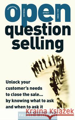 Open-Question Selling: Unlock Your Customer's Needs to Close the Sale... by Knowing What to Ask and When to Ask It Val Gee Jeff Gee 9780071484725
