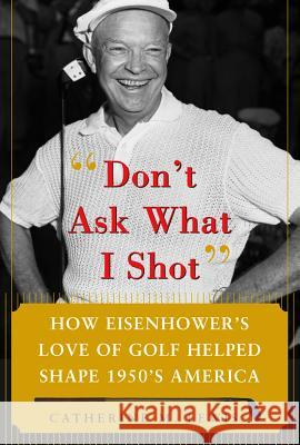 Don't Ask What I Shot: How President Eisenhower's Love of Golf Helped Shape 1950's America Catherine M. Lewis 9780071485708