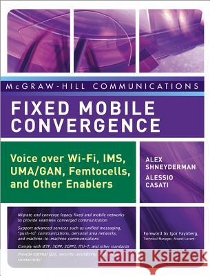 Fixed Mobile Convergence: Voice Over Wi-Fi, Ims, Uma and Other Fmc Enablers Alex Schneyderman Alessio Casati Alex Shneyderman 9780071486064