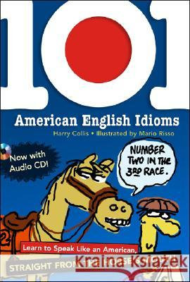 101 American English Idioms W/Audio CD: Learn to Speak Like an American Straight from the Horse's Mouth [With Audio CD] Harry Collis Mario Risso 9780071487726