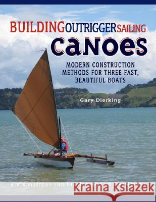 Building Outrigger Sailing Canoes: Modern Construction Methods for Three Fast, Beautiful Boats Gary Dierking 9780071487917