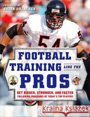 Football Training Like the Pros: Get Bigger, Stronger, and Faster Following the Programs of Today's Top Players Chip Smith Brian Urlacher 9780071488686