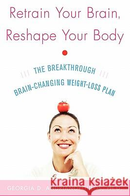 Retrain Your Brain, Reshape Your Body: The Breakthrough Brain-Changing Weight-Loss Plan Georgia Adrianopoulos Georgia D. Andrianopoulos 9780071492850