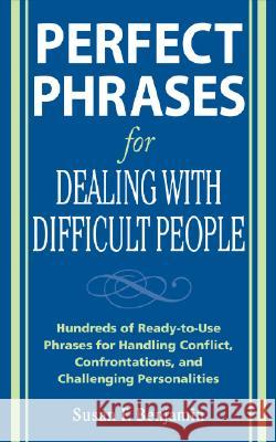 Perfect Phrases for Dealing with Difficult People: Hundreds of Ready-To-Use Phrases for Handling Conflict, Confrontations and Challenging Personalitie Susan F. Benjamin 9780071493048