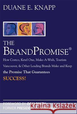 The Brand Promise: How Ketel One, Costco, Make-A-Wish, Tourism Vancouver, and Other Leading Brands Make and Keep the Promise That Guarantees Success Duane Knapp 9780071494410