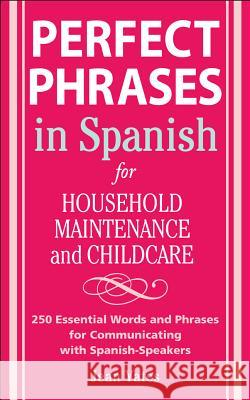 Perfect Phrases in Spanish for Household Maintenance and Childcare: 500 + Essential Words and Phrases for Communicating with Spanish-Speakers Jean Yates 9780071494762