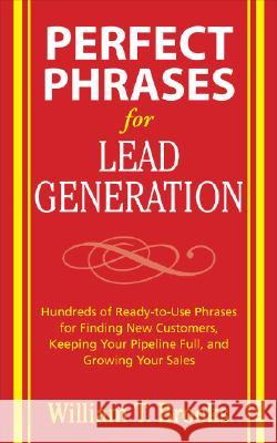 Perfect Phrases for Lead Generation: Hundreds of Ready-To-Use Phrases for Finding New Customers, Keeping Your Pipeline Full, and Growing Your Sales Bill Brooks 9780071495899