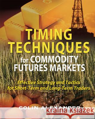 Timing Techniques for Commodity Futures Markets: Effective Strategy and Tactics for Short-Term and Long-Term Traders Colin Alexander 9780071496018
