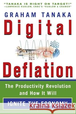 Digital Deflation : The Productivity Revolution and How it Will Ignite the Economy Graham Y. Tanaka 9780071498999
