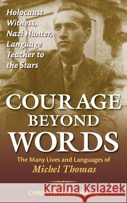 Courage Beyond Words: Holocaust Witness, Nazi Hunter, Language Teacher to the Stars: The Many Lives and Languages of Miche Christopher Robbins 9780071499118