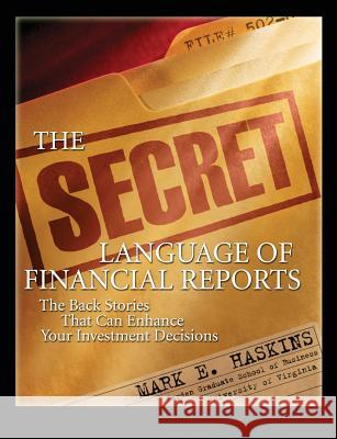 The Secret Language of Financial Reports: The Back Stories That Can Enhance Your Investment Decisions Mark E. Haskins 9780071545532