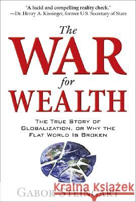 The War for Wealth: The True Story of Globalization, or Why the Flat World Is Broken Gabor Steingart 9780071545969