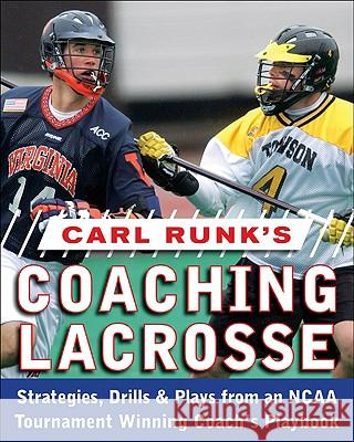 Carl Runk's Coaching Lacrosse: Strategies, Drills, & Plays from an NCAA Tournament Winning Coach's Playbook  Runk 9780071588430