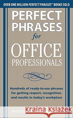 Perfect Phrases for Office Professionals: Hundreds of ready-to-use phrases for getting respect, recognition, and results in today's workplace Meryl Runion 9780071766746